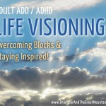 Adult ADD ADHD Articles : Life Visioning - Overcoming Blocks and Staying Inspired